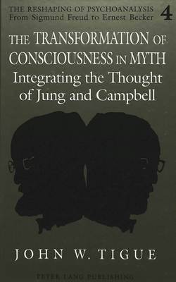 The Transformation of Consciousness in Myth: Integrating the Thought of Jung and Campbell - The Reshaping of Psychoanalysis from Sigmund Freud to Ernest Becker 4 (Hardback)