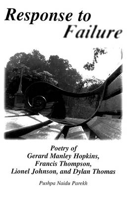 Response to Failure: Poetry of Gerard Manley Hopkins, Francis Thompson, Lionel Johnson, and Dylan Thomas - American University Studies Series 4: English Language and Literature 169 (Hardback)