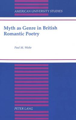 Myth as Genre in British Romantic Poetry - American University Studies Series 4: English Language and Literature 170 (Hardback)
