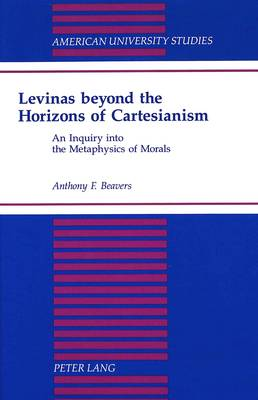 Levinas Beyond the Horizons of Cartesianism: An Inquiry into the Metaphysics of Morals - American University Studies, Series 5: Philosophy 150 (Hardback)