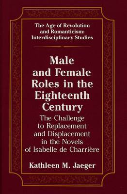 Male and Female Roles in the Eighteenth Century: The Challenge to Replacement and Displacement in the Novels of Isabelle de Charriaere - The Age of Revolution and Romanticism Interdisciplinary Studies 6 (Hardback)
