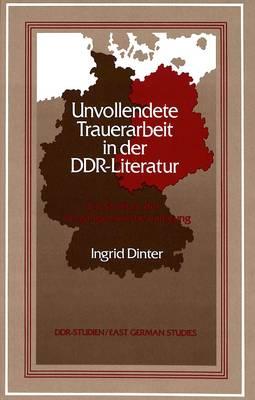 Unvollendete Trauerarbeit in Der DDR-Literatur: Ein Studium der Vergangenheitsbewaeltigung - DDR- Studien/East German Studies 7 (Hardback)