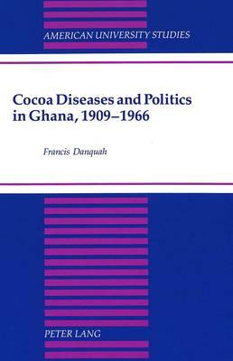 Cocoa Diseases and Politics in Ghana, 1909-1966 - American University Studies, Series 9: History 143 (Hardback)