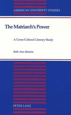 The Matriarch's Power: A Cross-Cultural Literary Study - American University Studies Series 27: Feminist Studies 4 (Hardback)