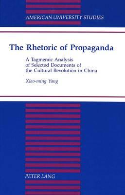 The Rhetoric of Propaganda: A Tagmemic Analysis of Selected Documents of the Cultural Revolution in China - American University Studies, Series 13: Linguistics 28 (Hardback)