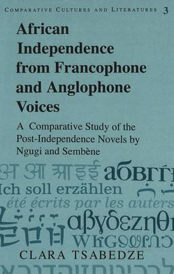 African Independence from Francophone and Anglophone Voices: A Comparative Study of the Post-Independence Novels by Ngugi and Sembene - Comparative Cultures & Literatures 3 (Hardback)