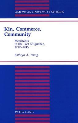 Kin, Commerce, Community: Merchants in the Port of Quebec, 1717-1745 - American University Studies, Series 9: History 145 (Hardback)