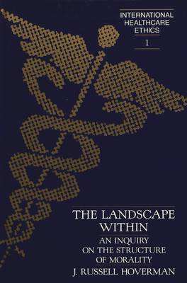 The Landscape Within: An Inquiry on the Structure of Morality - International Healthcare Ethics 1 (Hardback)