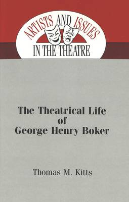 The Theatrical Life of George Henry Boker - Artists & Issues in the Theatre 3 (Hardback)