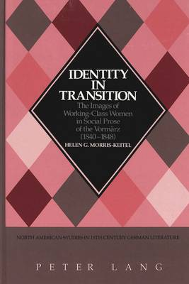 Identity in Transition: The Images of Working-Class Women in Social Prose of the Vormaerz (1840-1848) - North American Studies in Nineteenth-century German Literature and Culture 15 (Hardback)