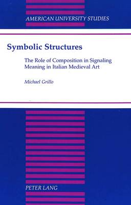 Symbolic Structures: The Role of Composition in Signaling Meaning in Italian Medieval Art - American University Studies, Series 20: Fine Arts 20 (Hardback)