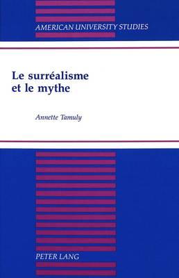 Le Surrealisme et le Mythe - American University Studies, Series 2: Romance, Languages & Literature 208 (Hardback)