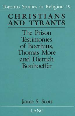 Christians and Tyrants: The Prison Testimonies of Boethius, Thomas More and Dietrich Bonhoeffer - Toronto Studies in Religion 19 (Hardback)