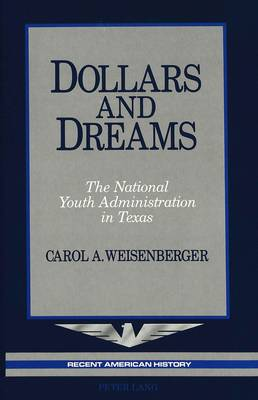 Dollars and Dreams: The National Youth Administration in Texas - Recent American History 6 (Hardback)