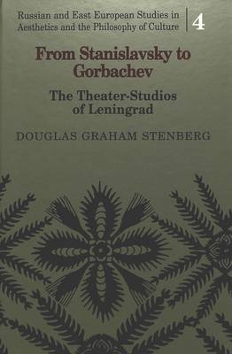 From Stanislavsky to Gorbachev: The Theater-Studios of Leningrad - Russian and East European Studies in Aesthetics and the Philosophy of Culture 4 (Hardback)