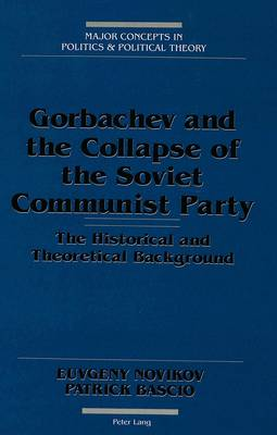 Gorbachev and the Collapse of the Soviet Communist Party: The Historical and Theoretical Background - Major Concepts in Politics and Political Theory 4 (Hardback)