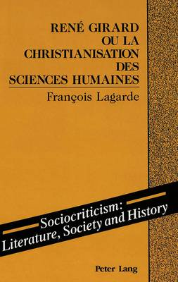 Rene Girard ou la Christianisation des Sciences Humaines - Sociocriticism, Literature, Society and History 7 (Hardback)