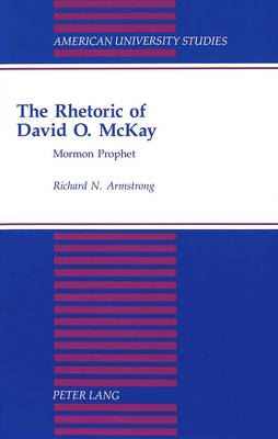 The Rhetoric of David O. Mckay: Mormon Prophet - American University Studies, Series 7: Theology & Religion 92 (Hardback)