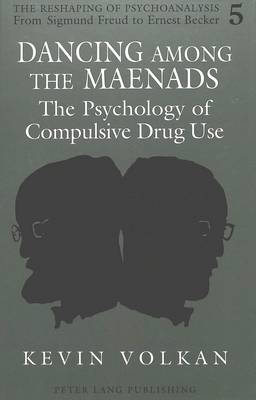 Dancing Among the Maenads: The Psychology of Compulsive Drug Use - The Reshaping of Psychoanalysis from Sigmund Freud to Ernest Becker 5 (Hardback)