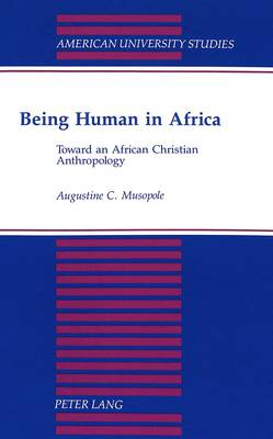 Being Human in Africa: Toward an African Christian Anthropology - American University Studies Series 11: Anthropology/Sociology 65 (Paperback)