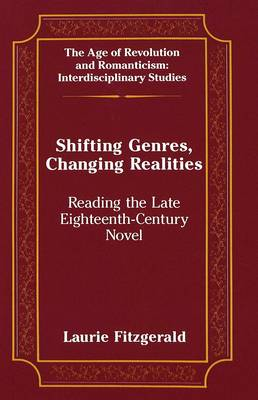 Shifting Genres, Changing Realities: Reading the Late Eighteenth-Century Novel - The Age of Revolution and Romanticism Interdisciplinary Studies 8 (Hardback)