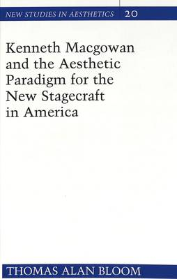 Kenneth Macgowan and the Aesthetic Paradigm for the New Stagecraft in America - New Studies in Aesthetics 20 (Hardback)