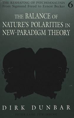 The Balance of Nature's Polarities in New-Paradigm Theory - The Reshaping of Psychoanalysis from Sigmund Freud to Ernest Becker 6 (Paperback)