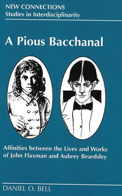 A Pious Bacchanal: Affinities Between the Lives and Works of John Flaxman and Aubrey Beardsley - New Connections Studies in Interdisciplinarity 10 (Hardback)