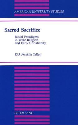 Sacred Sacrifice: Ritual Paradigms in Vedic Religion and Early Christianity - American University Studies, Series 9: History 150 (Hardback)