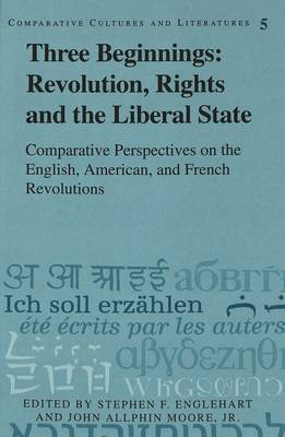 Three Beginnings: Revolution, Rights, and the Liberal State: Comparative Perspectives on the English, American, and French Revolutions - Comparative Cultures & Literatures 5 (Hardback)