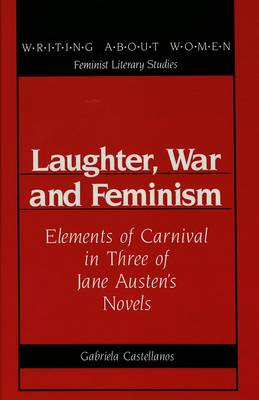 Laughter, War and Feminism: Elements of Carnival in Three of Jane Austen's Novels - Writing About Women Feminist Literary Studies 11 (Hardback)
