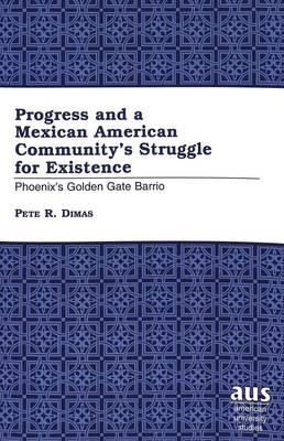Progress and a Mexican American Community's Struggle for Existence: Phoenix's Golden Gate Barrio - American University Studies Series 21: Regional Studies 10 (Paperback)