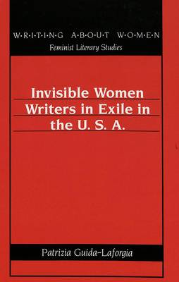 Invisible Women Writers in Exile in the U.S.A. - Writing About Women Feminist Literary Studies 12 (Hardback)