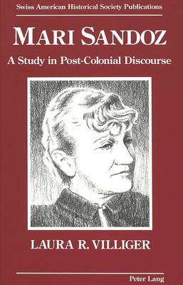Mari Sandoz: A Study in Post-Colonial Discourse - Swiss American Historical Society Publication 9 (Hardback)