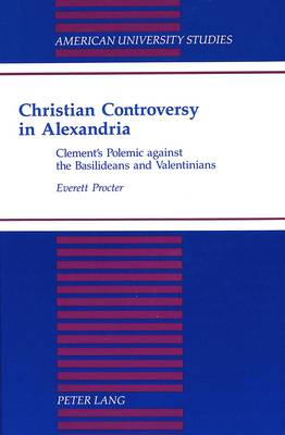 Christian Controversy in Alexandria: Clement's Polemic against the Basilideans and the Valentinians - American University Studies, Series 7: Theology & Religion 172 (Hardback)