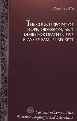 The Counterpoint of Hope, Obsession, and Desire for Death in Five Plays by Samuel Beckett - Currents in Comparative Romance Languages & Literatures 25 (Hardback)