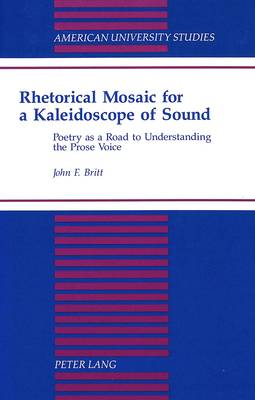 Rhetorical Mosaic for a Kaleidoscope of Sound: Poetry as a Road to Understanding the Prose Voice - American University Studies, Series 5: Philosophy 159 (Hardback)