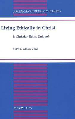 Living Ethically in Christ: Is Christian Ethics Unique? - American University Studies 173 (Hardback)