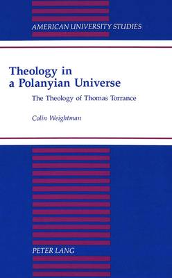 Theology in a Polanyian Universe: The Theology of Thomas Torrance - American University Studies, Series 7: Theology & Religion 174 (Hardback)
