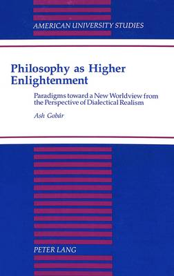 Philosophy as Higher Enlightenment: Paradigms Toward a New Worldview from the Perspective of Dialectical Realism - American University Studies, Series 5: Philosophy 160 (Hardback)