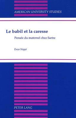 Le Babil et la Caresse: Pensee du Maternel Chez Sartre - American University Studies, Series 2: Romance, Languages & Literature 210 (Hardback)