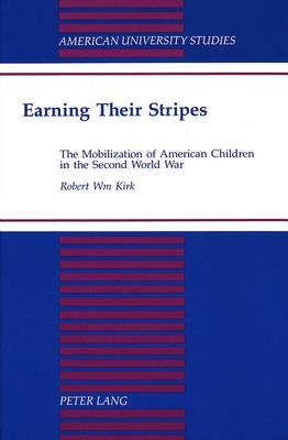 Earning Their Stripes: The Mobilization of American Children in the Second World War - American University Studies, Series 9: History 156 (Hardback)