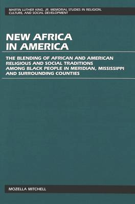New Africa in America: The Blending of African and American Religious and Social Traditions Among Black People in Meridian, Mississippi and Surrounding Counties - Martin Luther King Jr. Memorial Studies in Religion, Culture, and Social  Development 5 (Hardback)
