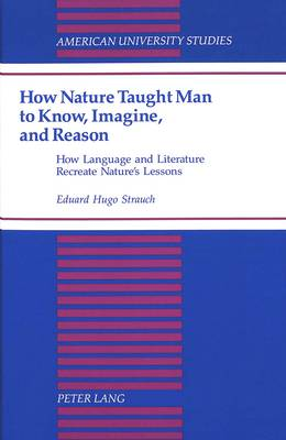 How Nature Taught Man to Know, Imagine, and Reason: How Language and Literature Recreate Nature's Lessons - American University Studies, Series 13: Linguistics 29 (Hardback)