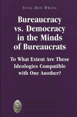 Bureaucracy Vs. Democracy in the Minds of Bureaucrats: To What Extent Are These Ideologies Compatible with One Another? - Major Concepts in Politics and Political Theory 7 (Hardback)
