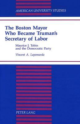 The Boston Mayor Who Became Truman's Secretary of Labor: Maurice J. Tobin and the Democratic Party - American University Studies, Series 9: History 159 (Hardback)