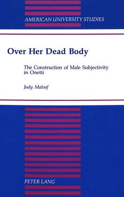Over Her Dead Body: The Construction of Male Subjectivity in Onetti - American University Studies Series 22: Latin American Studies 24 (Hardback)