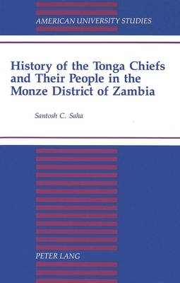 History of the Tonga Chiefs and Their People in the Monze District of Zambia - American University Studies Series 21: Regional Studies 12 (Hardback)