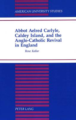 Abbot Aelred Carlyle, Caldey Island, and the Anglo-Catholic Revival in England - American University Studies, Series 7: Theology & Religion 177 (Hardback)