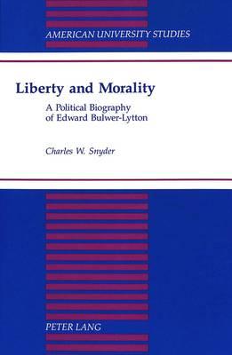 Liberty and Morality: A Political Biography of Edward Bulwer-Lytton - American University Studies, Series 9: History 162 (Hardback)